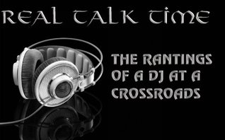REAL TALK TIME- The Rantings Of A Dj At A Crossroads