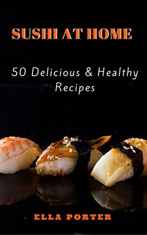 Sushi at Home: 50 Delicious & Healthy Recipes (Sushi CookBook Book 2)