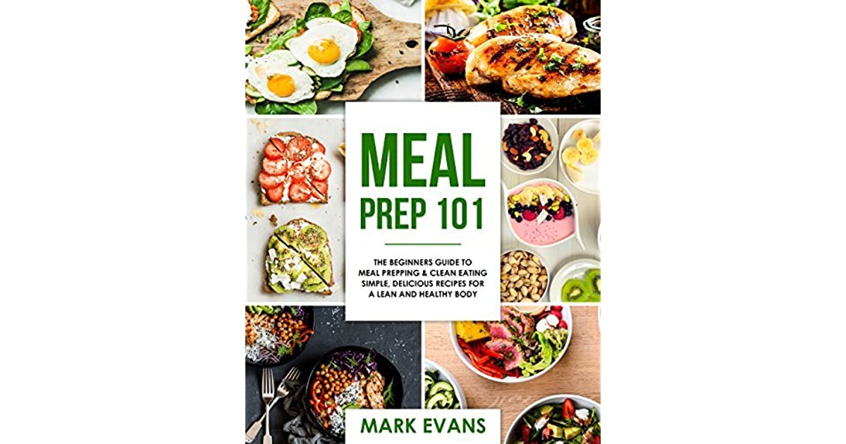 Meal prep 101 the beginners guide to meal prepping and clean meal prep 101 the beginners guide to meal prepping and clean eating simple delicious recipes for a lean and healthy body by mark evans forumfinder Gallery
