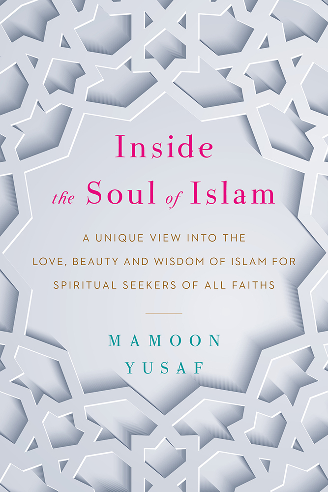 Inside the Soul of Islam A Unique View into the Love, Beauty and Wisdom of Islam for Spiritual Seekers of All Faiths