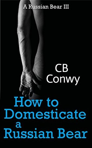 How to Domesticate a Russian Bear by C.B. Conwy