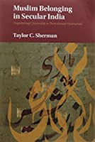 Muslim Belonging in Secular India South Asia Edition: Negotiating Citizenship in Postcolonial Hyderabad