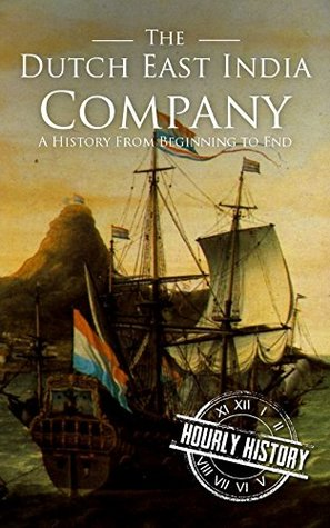 The Dutch East India Company: A History From Beginning to End