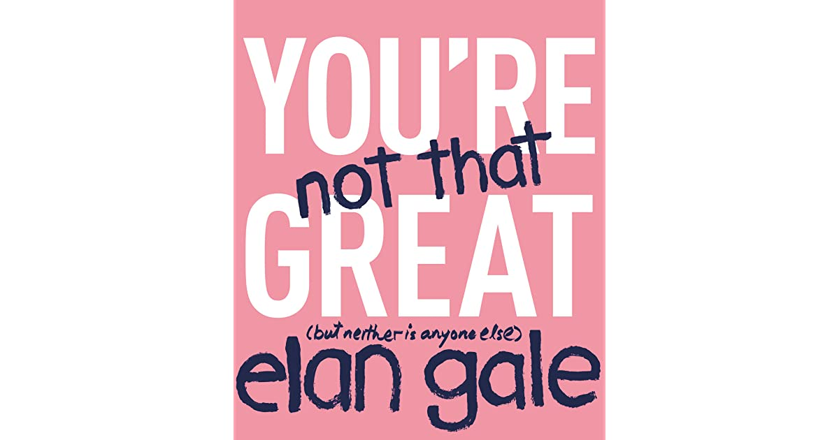 You\'re Not That Great: by Elan Gale