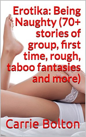 Erotika: Being Naughty (70+ stories of group, first time, rough, taboo fantasies and more)