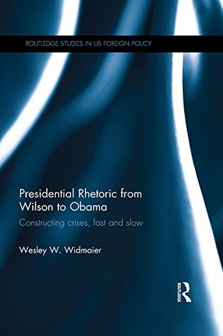 Presidential Rhetoric from Wilson to Obama: Constructing crises, fast and slow (Routledge Studies in US Foreign Policy)