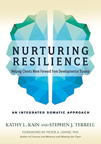 Nurturing Resilience Helping Clients Move Forward from Developmental Trauma--An Integrative Somatic Approach