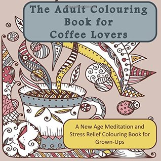 The Adult Colouring Book for Coffee Lovers: A New Age Meditation and Stress Relief Colouring Book for Grown-Ups (Humourous Antistress Coloring Pages ... Designs for Relaxation and Stress Relief)