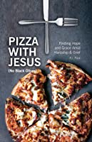 Pizza With Jesus (No Black Olives): Finding Hope and Grace Amid Hardship and Grief
