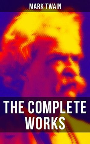 The Complete Works of Mark Twain: Novels, Short Stories, Essays, Satires, Travel Writings, Non-Fiction, Letters, Speeches & Autobiography