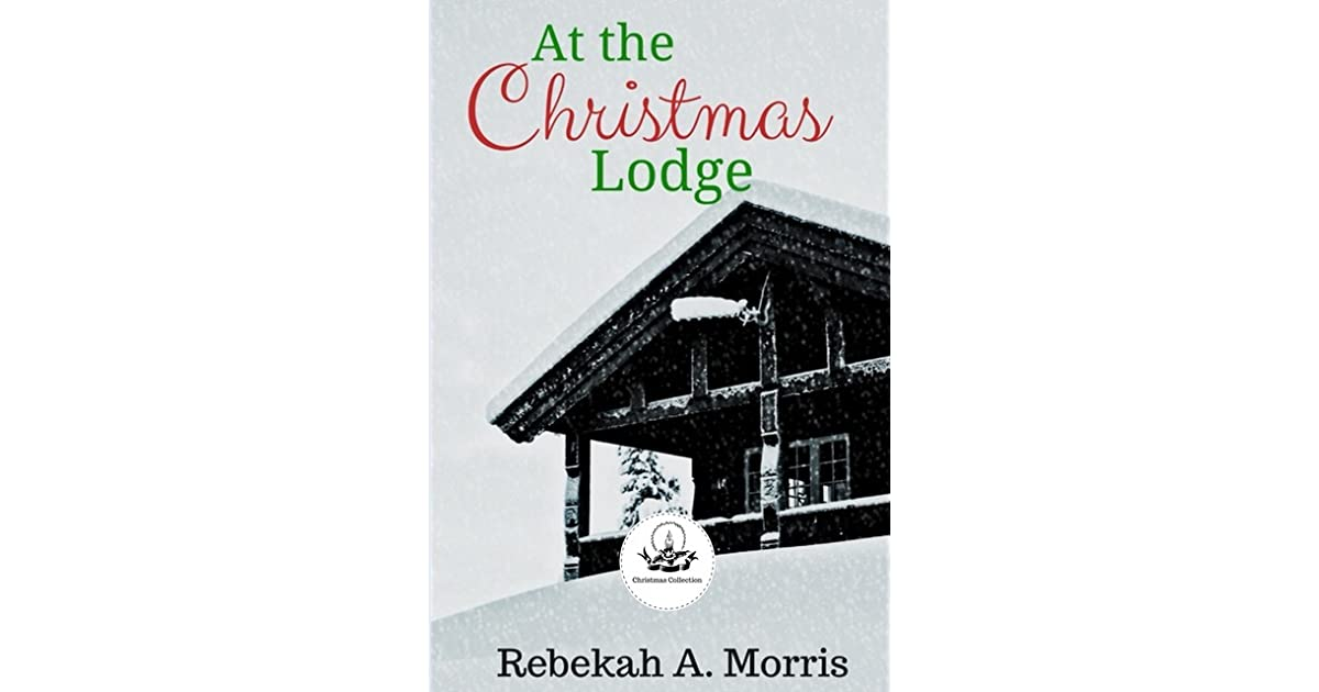 The Christmas Lodge.At The Christmas Lodge By Rebekah A Morris