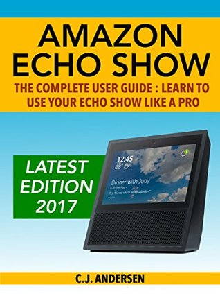 Amazon Echo Show - The Complete User Guide: Learn to Use Your Echo