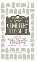The Family Tree Cemetery Field Guide: How to Find, Record, and Preserve Your Ancestor's Grave