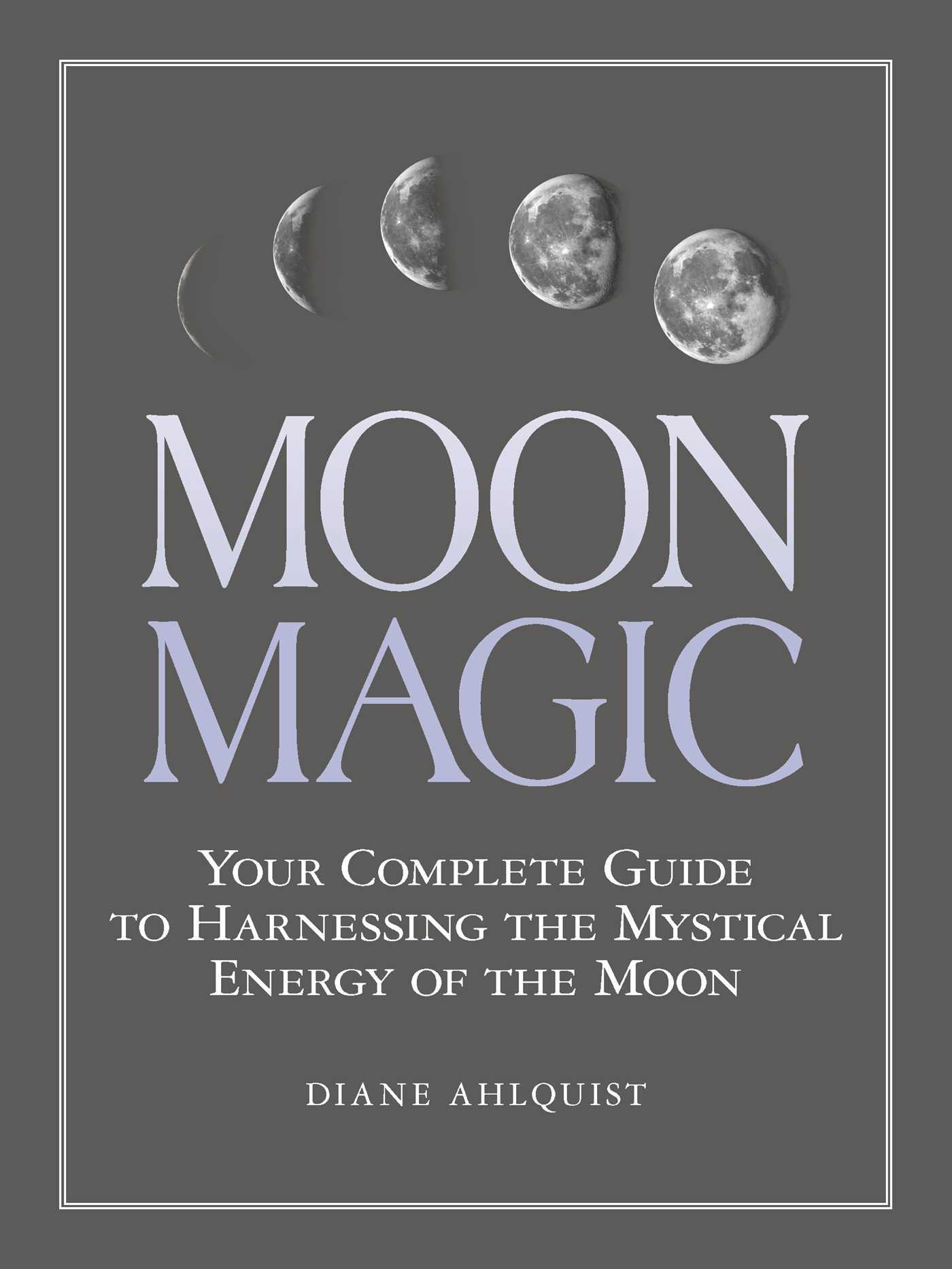 Moon Magic Your Complete Guide to Harnessing the Mystical Energy of the Moon