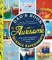 Dad's Book of Awesome Science Experiments: From Boiling Ice and Exploding Soap to Erupting Volcanoes and Launching Rockets, 30 Inventive Experiments to Excite the Whole Family! (Dads Book of Awesome)