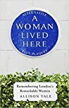 A Woman Lived Here: Remembering London's Remarkable Women, The Alternative Blue Plaque Guide