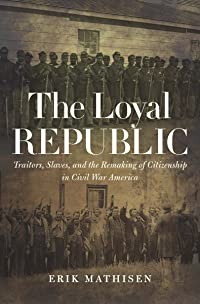 The Loyal Republic: Traitors, Slaves, and the Remaking of Citizenship in Civil War America