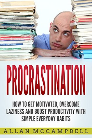 Procrastination: How To Get Motivated, Overcome Laziness And Boost Productivity With Simple Everyday Habits