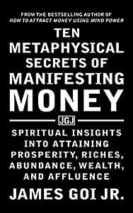 Ten Metaphysical Secrets of Manifesting Money: Spiritual Insights into Attaining Prosperity, Riches, Abundance, Wealth, and Affluence