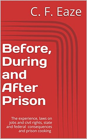 Before, During and After Prison: The experience, laws on jobs and civil rights, state and federal consequences and prison cooking