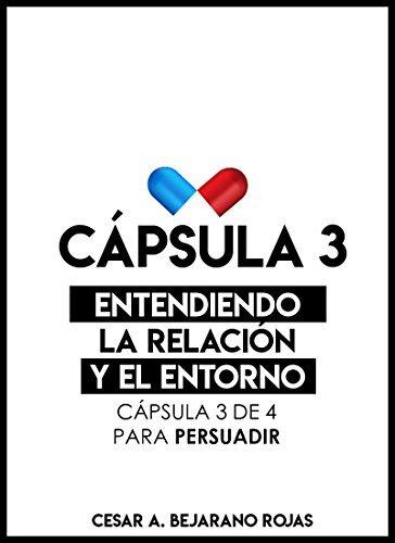 CÁPSULA 3: ENTENDIENDO LA RELACIÓN Y EL ENTORNO: cápsula 3 de 4 para persuadir Cesar A. Bejarano Rojas