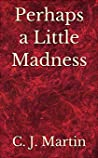 Perhaps a Little Madness by C.J.     Martin