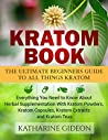 Kratom: Kratom Book: The Ultimate Beginners Guide to All Things Kratom - Everything You Need to Know About Herbal Supplementation with Kratom Powders, ... Arthritis, Restless Leg Syndrome)