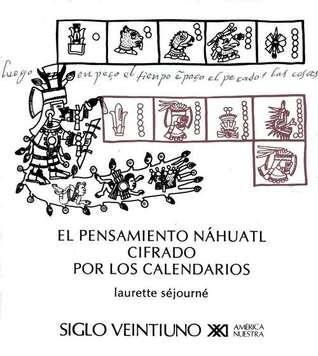 El pensamiento náhautl cifrado por los calendarios Laurette Séjourné, Josefina Oliva de Coll, Françoise Bagot, Julio Pliego