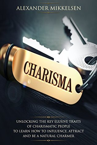 Charisma : Unlocking the Key Elusive Traits of Charismatic People to Learn How to Influence, Attract and be a Natural Charmer (Charisma School Book 1)