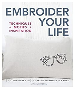 Embroider Your Life: Simple Techniques & 150 Stylish Motifs to Embellish Your World