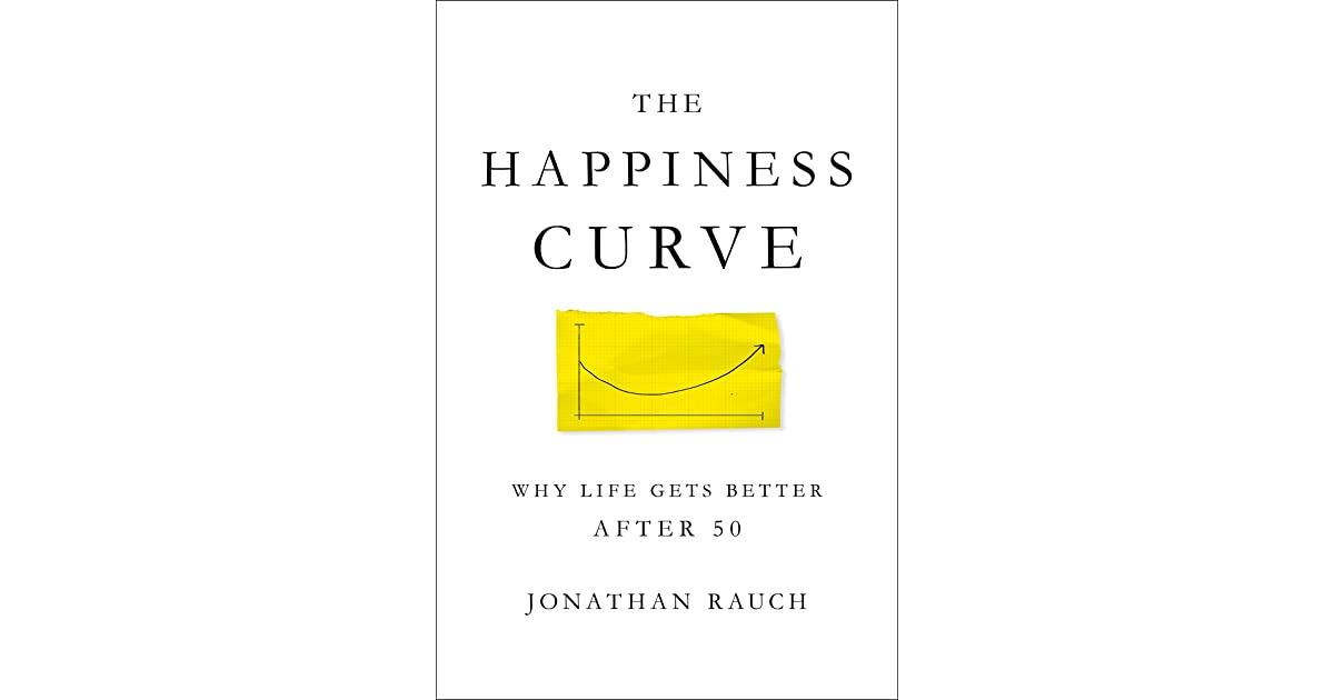 the happiness curve  why life gets better after 50 by jonathan rauch
