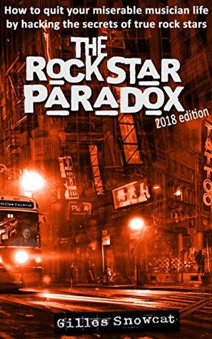 The Rock Star Paradox: How to quit your miserable musician life by hacking the secrets of true rock stars