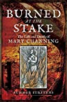 Burned at the Stake: The Life and Death of Mary Channing
