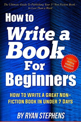 How To Write A Book For Beginners: How to Write a Great Non-Fiction Book In Under 7 Days!