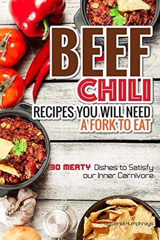 Beef Chili Recipes You Will Need a Fork to Eat: 30 Meaty Dishes to Satisfy Your Inner Carnivore