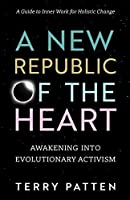 A New Republic of the Heart: Awakening into Evolutionary Activism--A Guide to Inner Work for Holistic Change (Sacred Activism)
