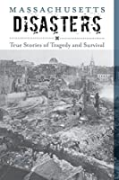 Massachusetts Disasters: True Stories of Tragedy and Survival (Disasters Series)