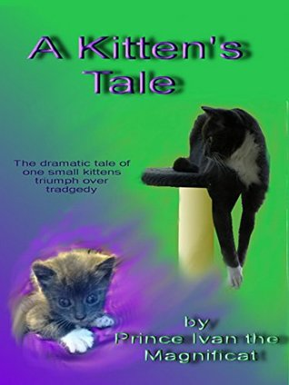 A Kitten's Tale: The dramatic story of one small kitten's triumph over tradgedy