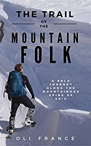 The Trail of the Mountain Folk: A Solo Winter Journey Along the Mountainous Spine of Asia