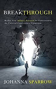 BREAKTHROUGH: Realize Your Infinite Potential by Understanding the Universal Consciousness Connection