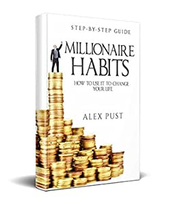Millionaire Habits: How To Use It To Change Your Life, First Step-by-step Guide