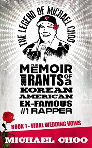 The Legend of Michael Choo: The Memoir and Rants of a Korean American Ex-Famous Number 1 Rapper: Book 1: Viral Wedding Vows