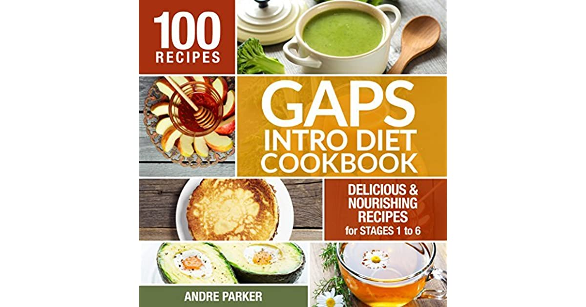 Gaps Introduction Diet Cookbook 100 Delicious Nourishing Recipes For Stages 1 To 6 By Andre Parker