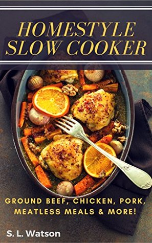 Homestyle Slow Cooker: Ground Beef, Chicken, Pork, Meatless Meals & More! (Southern Cooking Recipes Book 61)