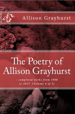 The Poetry of Allison Grayhurst - completed works from 1988 to 2017 (Volume 4 of 5)