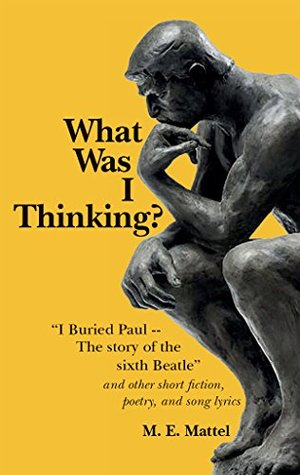 """What Was I Thinking?: """"I Buried Paul -- The story of the sixth Beatle"""" and other short fiction, poetry, and song lyrics"""