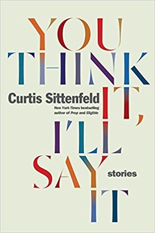 You Think It, I'll Say It by Curtis Sittenfeld
