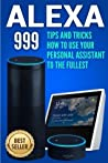 Alexa: Tips and Tricks How to Use Your Personal Assistant to the Fullest (Amazon Echo Show, Amazon Echo Look, Amazon Echo Dot and Amazon Echo)