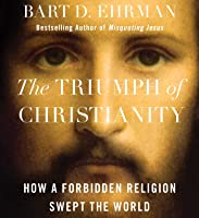 The Triumph of Christianity: How a Small Band of Outcasts Conquered an Empire