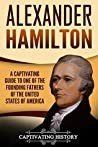 Alexander Hamilton: A Captivating Guide to One of the Founding Fathers of the United States of America (Captivating History)